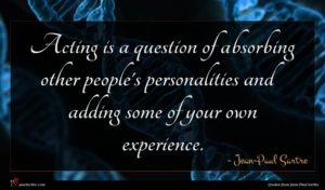Jean-Paul Sartre quote : Acting is a question ...
