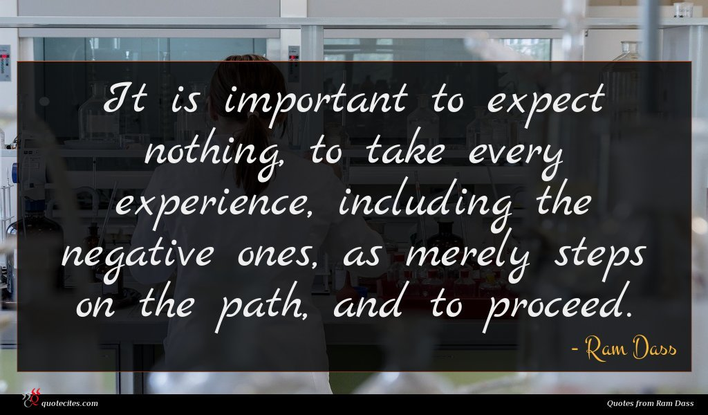 It is important to expect nothing, to take every experience, including the negative ones, as merely steps on the path, and to proceed.