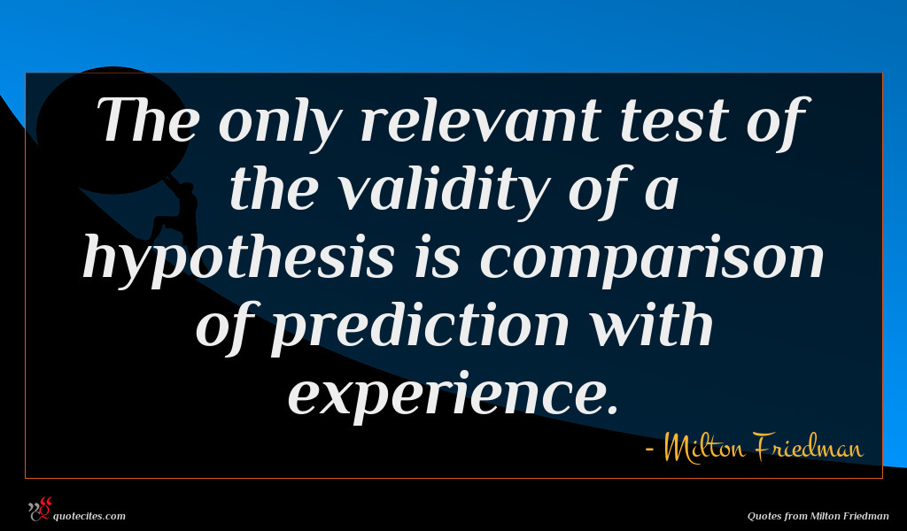 The only relevant test of the validity of a hypothesis is comparison of prediction with experience.