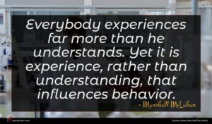 Marshall McLuhan quote : Everybody experiences far more ...