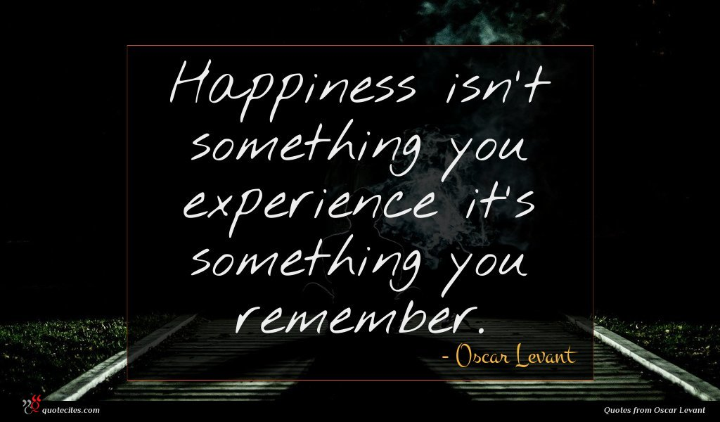 Happiness isn't something you experience it's something you remember.
