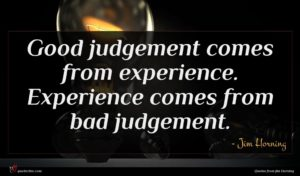 Jim Horning quote : Good judgement comes from ...