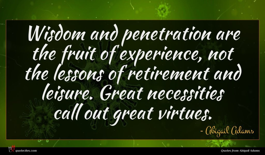 Wisdom and penetration are the fruit of experience, not the lessons of retirement and leisure. Great necessities call out great virtues.