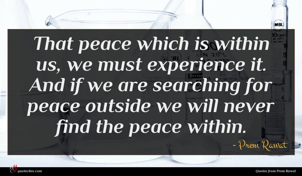 That peace which is within us, we must experience it. And if we are searching for peace outside we will never find the peace within.