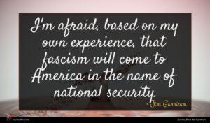 Jim Garrison quote : I'm afraid based on ...