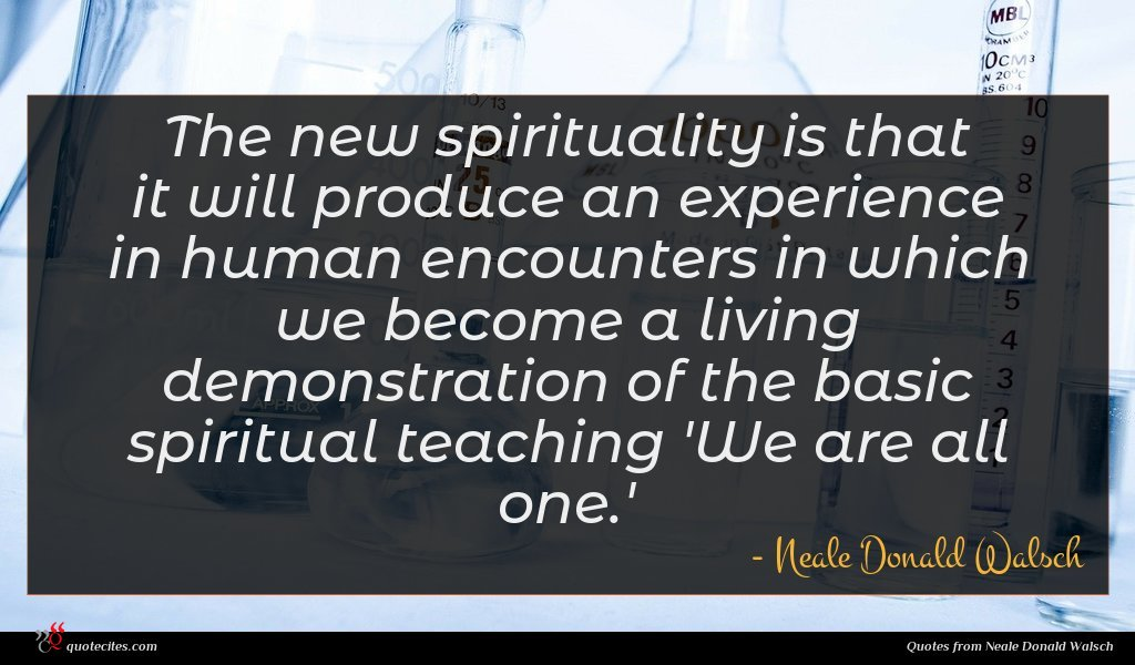 The new spirituality is that it will produce an experience in human encounters in which we become a living demonstration of the basic spiritual teaching 'We are all one.'