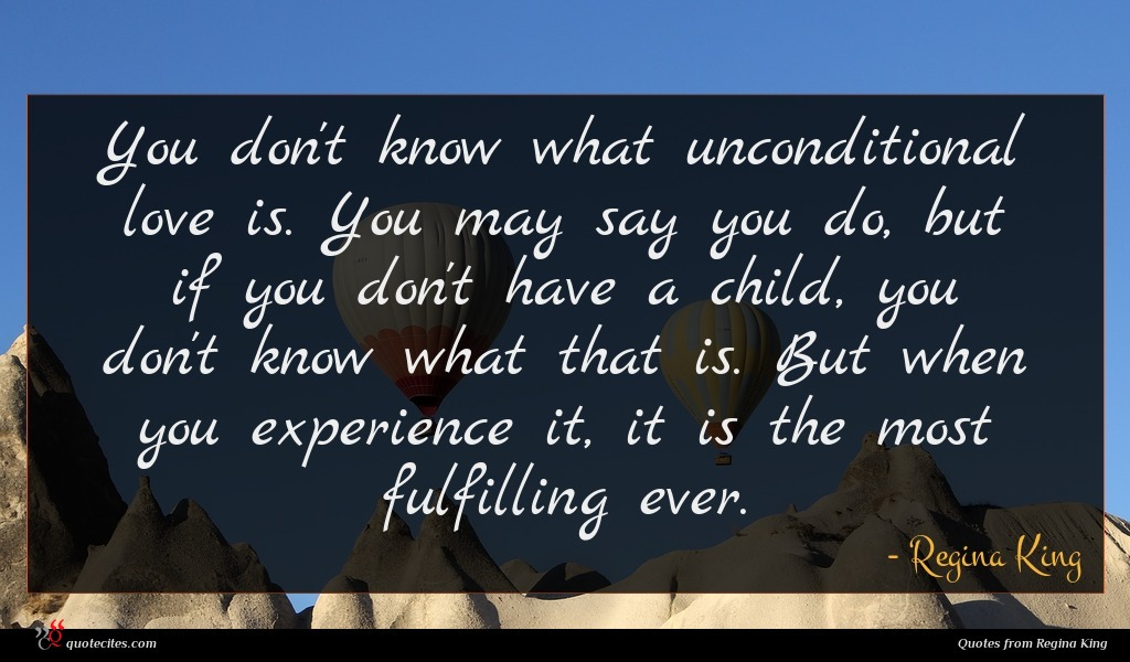 You don't know what unconditional love is. You may say you do, but if you don't have a child, you don't know what that is. But when you experience it, it is the most fulfilling ever.