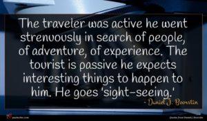 Daniel J. Boorstin quote : The traveler was active ...