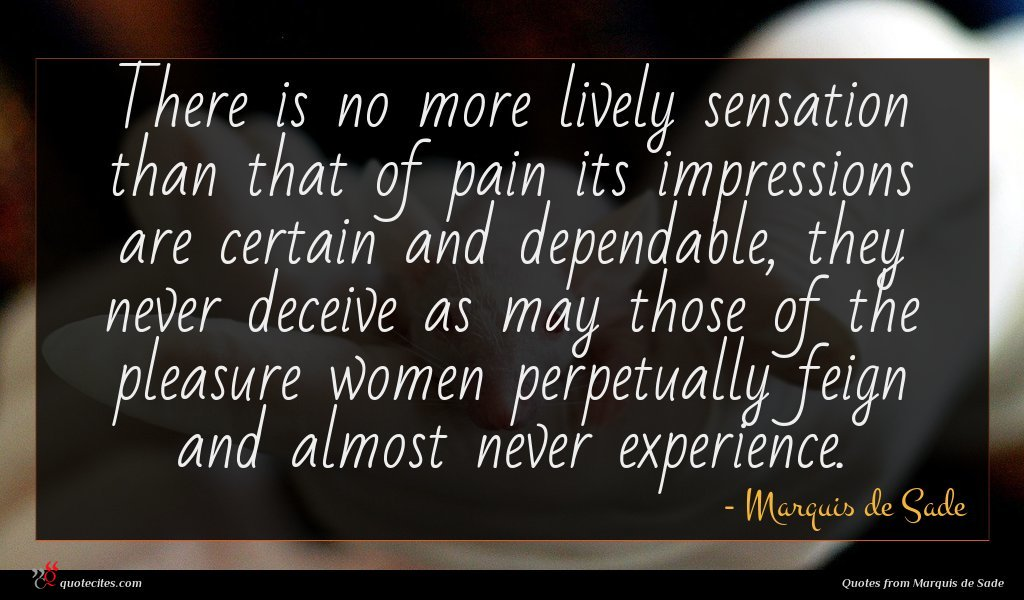 There is no more lively sensation than that of pain its impressions are certain and dependable, they never deceive as may those of the pleasure women perpetually feign and almost never experience.