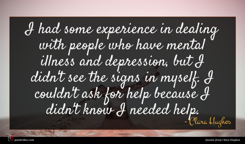 I had some experience in dealing with people who have mental illness and depression, but I didn't see the signs in myself. I couldn't ask for help because I didn't know I needed help.