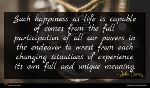John Dewey quote : Such happiness as life ...