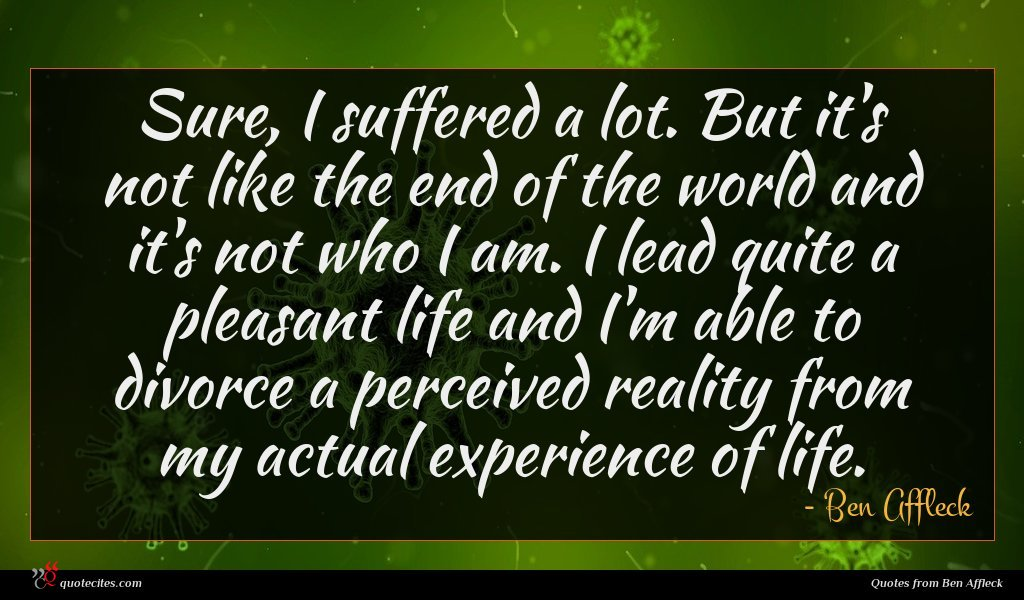 Sure, I suffered a lot. But it's not like the end of the world and it's not who I am. I lead quite a pleasant life and I'm able to divorce a perceived reality from my actual experience of life.