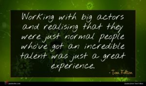 Tom Felton quote : Working with big actors ...