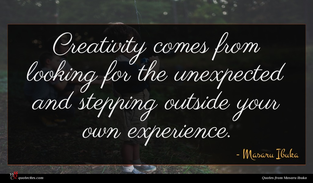 Creativity comes from looking for the unexpected and stepping outside your own experience.