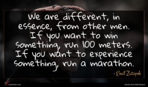 Emil Zatopek quote : We are different in ...