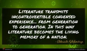Aleksandr Solzhenitsyn quote : Literature transmits incontrovertible condensed ...