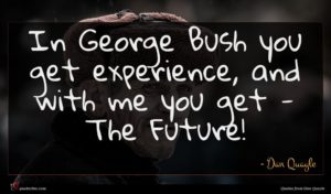 Dan Quayle quote : In George Bush you ...