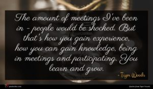 Tiger Woods quote : The amount of meetings ...