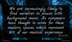 Brian Eno quote : We are increasingly likely ...