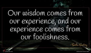 Sacha Guitry quote : Our wisdom comes from ...