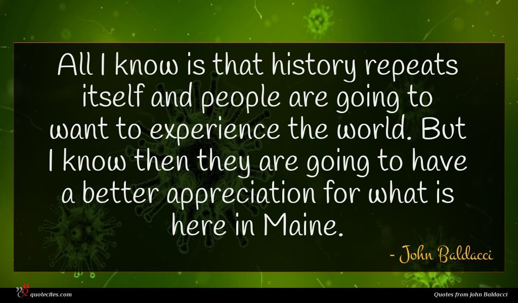 All I know is that history repeats itself and people are going to want to experience the world. But I know then they are going to have a better appreciation for what is here in Maine.