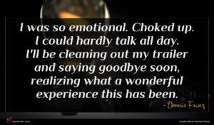 Dennis Franz quote : I was so emotional ...