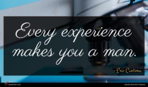 Eric Cantona quote : Every experience makes you ...