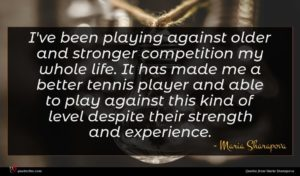 Maria Sharapova quote : I've been playing against ...