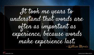 William Morris quote : It took me years ...