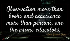 Amos Bronson Alcott quote : Observation more than books ...
