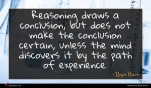 Roger Bacon quote : Reasoning draws a conclusion ...