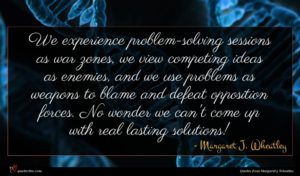 Margaret J. Wheatley quote : We experience problem-solving sessions ...