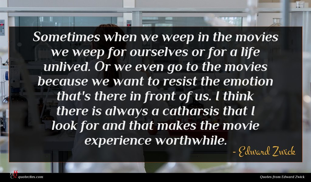 Sometimes when we weep in the movies we weep for ourselves or for a life unlived. Or we even go to the movies because we want to resist the emotion that's there in front of us. I think there is always a catharsis that I look for and that makes the movie experience worthwhile.