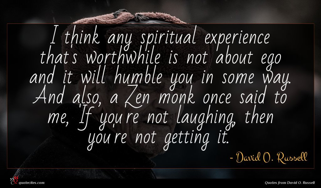 I think any spiritual experience that's worthwhile is not about ego and it will humble you in some way. And also, a Zen monk once said to me, 'If you're not laughing, then you're not getting it.'