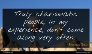 Francesca Annis quote : Truly charismatic people in ...