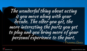 Francesca Annis quote : The wonderful thing about ...
