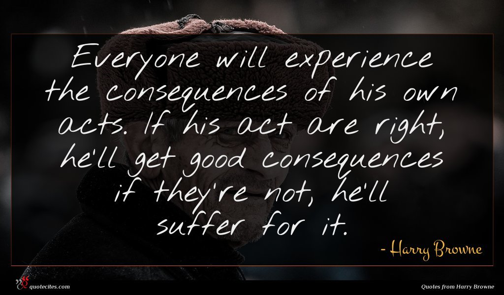 Everyone will experience the consequences of his own acts. If his act are right, he'll get good consequences if they're not, he'll suffer for it.