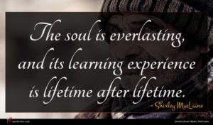 Shirley MacLaine quote : The soul is everlasting ...