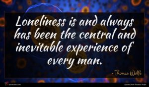 Thomas Wolfe quote : Loneliness is and always ...