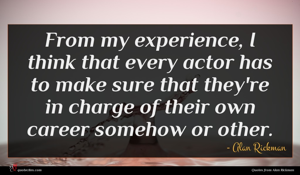 From my experience, I think that every actor has to make sure that they're in charge of their own career somehow or other.