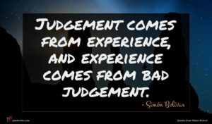 Simón Bolívar quote : Judgement comes from experience ...