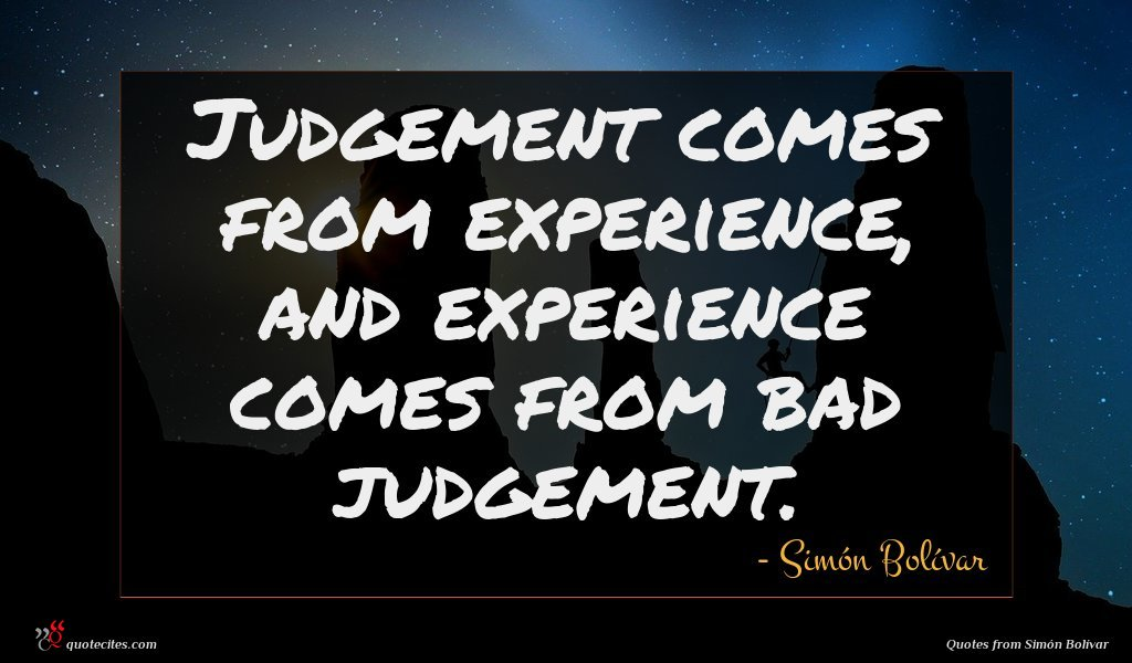 Judgement comes from experience, and experience comes from bad judgement.