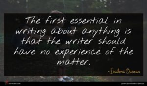 Isadora Duncan quote : The first essential in ...