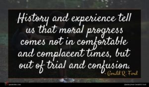 Gerald R. Ford quote : History and experience tell ...