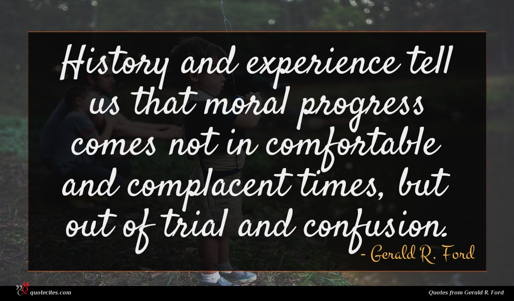 History and experience tell us that moral progress comes not in comfortable and complacent times, but out of trial and confusion.