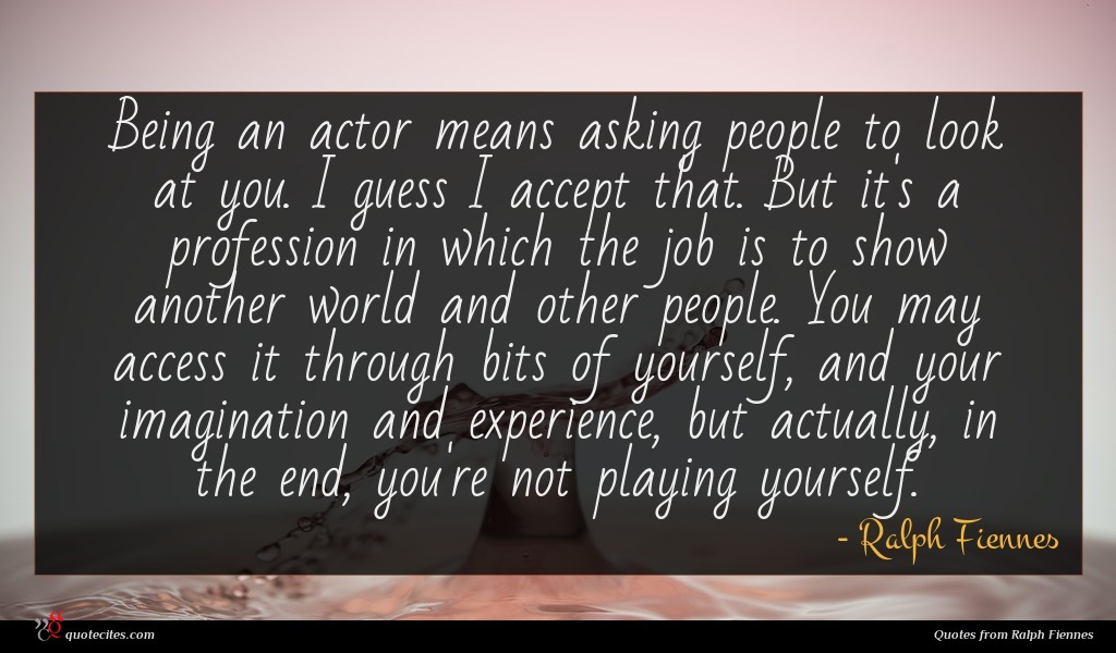 Being an actor means asking people to look at you. I guess I accept that. But it's a profession in which the job is to show another world and other people. You may access it through bits of yourself, and your imagination and experience, but actually, in the end, you're not playing yourself.