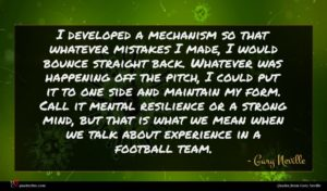 Gary Neville quote : I developed a mechanism ...