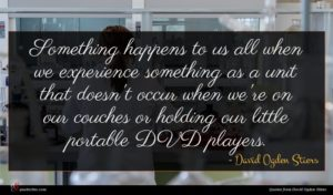 David Ogden Stiers quote : Something happens to us ...