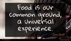 James Beard quote : Food is our common ...