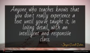 Joyce Carol Oates quote : Anyone who teaches knows ...